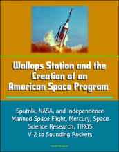 Wallops Station and the Creation of an American Space Program: Sputnik, NASA, and Independence, Manned Space Flight, Mercury, Space Science Research, TIROS, V-2 to Sounding Rockets