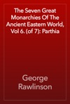 The Seven Great Monarchies Of The Ancient Eastern World Vol 6 Of 7 Parthia