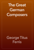 George Titus Ferris - The Great German Composers artwork