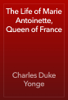 Charles Duke Yonge - The Life of Marie Antoinette, Queen of France artwork