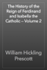 William Hickling Prescott - The History of the Reign of Ferdinand and Isabella the Catholic — Volume 2 artwork