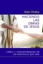 Haciendo las obras de Jesús: Libro 1: Convirtiéndose en un discípulo que ama