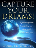 Capture Your Dreams: A Practical Guide to Manifesting Your Desires with Methods That Work