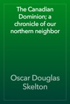 The Canadian Dominion A Chronicle Of Our Northern Neighbor