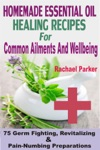Homemade Essential Oil Healing Recipes For Common Ailments And Wellbeing 75 Germ Fighting Revitalizing And Pain-Numbing Preparations