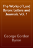 George Gordon Byron - The Works of Lord Byron: Letters and Journals. Vol. 1 artwork