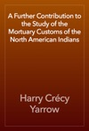 A Further Contribution To The Study Of The Mortuary Customs Of The North American Indians