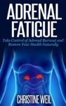 Adrenal Fatigue Take Control Of Adrenal Burnout And Restore Your Health Naturally
