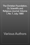 The Christian Foundation, Or, Scientific and Religious Journal, Volume I, No. 7, July, 1880