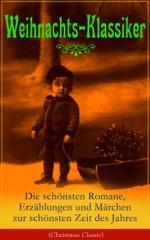 Weihnachts-Klassiker: Die schönsten Romane, Erzählungen und Märchen zur schönsten Zeit des Jahres