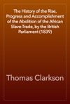The History Of The Rise Progress And Accomplishment Of The Abolition Of The African Slave-Trade By The British Parliament 1839