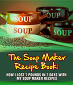 The Soup Maker Recipe Book: How I Lost 7 Pounds In 7 Days With My Soup Maker Recipes
