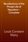 Recollections Of The Private Life Of Napoleon  Complete