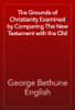 George Bethune English - The Grounds of Christianity Examined by Comparing The New Testament with the Old artwork