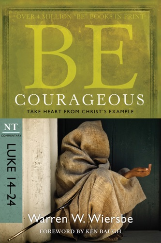 Be Courageous (Luke 14-24) - Warren W. Wiersbe - Warren W. Wiersbe
