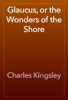 Charles Kingsley - Glaucus, or the Wonders of the Shore artwork