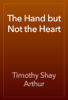 Timothy Shay Arthur - The Hand but Not the Heart artwork