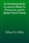 An Introductorie For To Lerne To Read To Pronounce And To Speke French Trewly