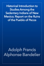 Historical Introduction To Studies Among The Sedentary Indians Of New Mexico; Report On The Ruins Of The Pueblo Of Pecos