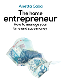 The Home Entrepreneur: How To Manage Your Time And Save Money? book