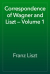 Correspondence Of Wagner And Liszt  Volume 1