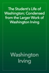 The Students Life Of Washington Condensed From The Larger Work Of Washington Irving