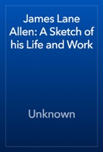 James Lane Allen: A Sketch Of His Life And Work