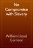 William Lloyd Garrison - No Compromise with Slavery artwork