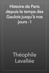 Histoire de Paris depuis le temps des Gaulois jusqu'à nos jours - I