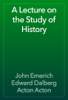 John Emerich Edward Dalberg Acton Acton - A Lecture on the Study of History artwork