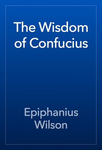The Wisdom of Confucius - Epiphanius Wilson - Epiphanius Wilson