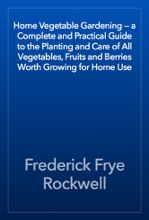 Home Vegetable Gardening — a Complete and Practical Guide to the Planting and Care of All Vegetables, Fruits and Berries Worth Growing for Home Use