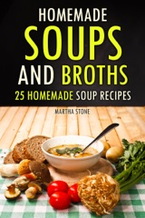 Homemade Soups and Broths: 25 Homemade Soup Recipes