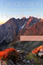 THE LANDSCAPE PHOTOGRAPHY HANDBOOK: YOUR GUIDE TO TAKING BETTER LANDSCAPE PHOTOGRAPHS
