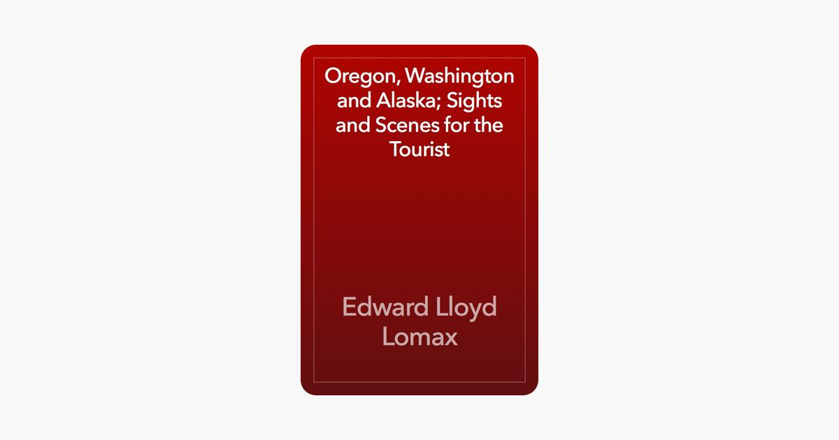 Oregon, Washington and Alaska; Sights and Scenes for the Tourist