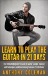 Learn To Play The Guitar In 21 Days The Ultimate Beginners Guide To Guitar Chords Training And Techniques And Overcoming Common Frustrations