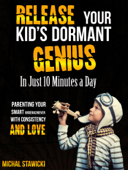 Release Your Kid's Dormant Genius in Just 10 Minutes a Day: Parenting Your Smart Underachiever with Consistency and Love