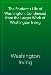 The Student's Life of Washington; Condensed from the Larger Work of Washington Irving