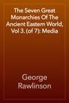 The Seven Great Monarchies Of The Ancient Eastern World Vol 3 Of 7 Media