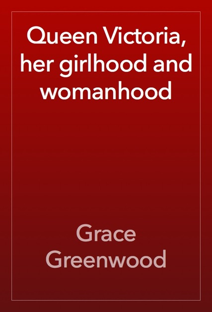 Queen Victoria, her girlhood and womanhood by Grace