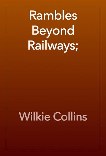 Wilkie Collins - Rambles Beyond Railways;