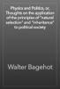 Walter Bagehot - Physics and Politics, or, Thoughts on the application of the principles of