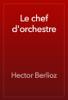 Hector Berlioz - Le chef d'orchestre artwork