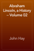 John Hay - Abraham Lincoln, a History — Volume 02 artwork