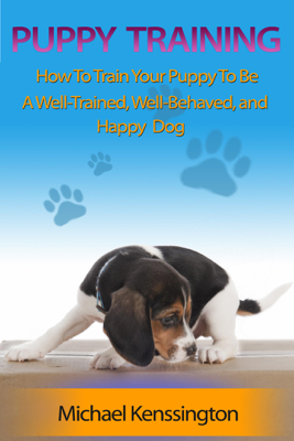 Puppy Training: How To Train Your Puppy To Be A Well-Trained, Well-Behaved, and Happy Dog - Michael Kenssington book