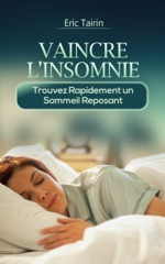 Vaincre L'Insomnie : Trouvez rapidement un sommeil reposant (nuit blanche, sommeil agité, insomniaque, troubles du sommeil, comment dormir, guérir l'insomnie, mieux dormir, stress)