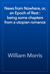 News from Nowhere, or, an Epoch of Rest : being some chapters from a utopian romance