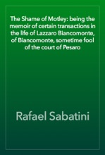 The Shame Of Motley: Being The Memoir Of Certain Transactions In The Life Of Lazzaro Biancomonte, Of Biancomonte, Sometime Fool Of The Court Of Pesaro