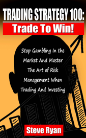 Trading Strategy 100: Trade To Win: Stop Gambling In The Market And Master The Art Of Risk Management When Trading And Investing book