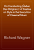 Richard Wagner - On Conducting (Гњeber Das Dirigiren) : A Treatise on Style in the Execution of Classical Music artwork